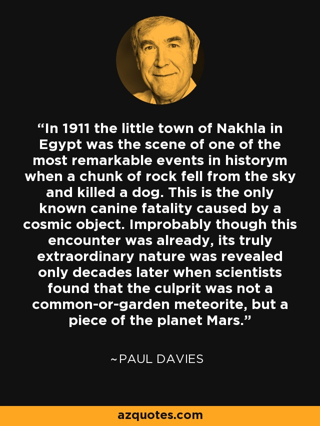 In 1911 the little town of Nakhla in Egypt was the scene of one of the most remarkable events in historym when a chunk of rock fell from the sky and killed a dog. This is the only known canine fatality caused by a cosmic object. Improbably though this encounter was already, its truly extraordinary nature was revealed only decades later when scientists found that the culprit was not a common-or-garden meteorite, but a piece of the planet Mars. - Paul Davies