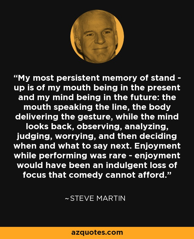 My most persistent memory of stand - up is of my mouth being in the present and my mind being in the future: the mouth speaking the line, the body delivering the gesture, while the mind looks back, observing, analyzing, judging, worrying, and then deciding when and what to say next. Enjoyment while performing was rare - enjoyment would have been an indulgent loss of focus that comedy cannot afford. - Steve Martin