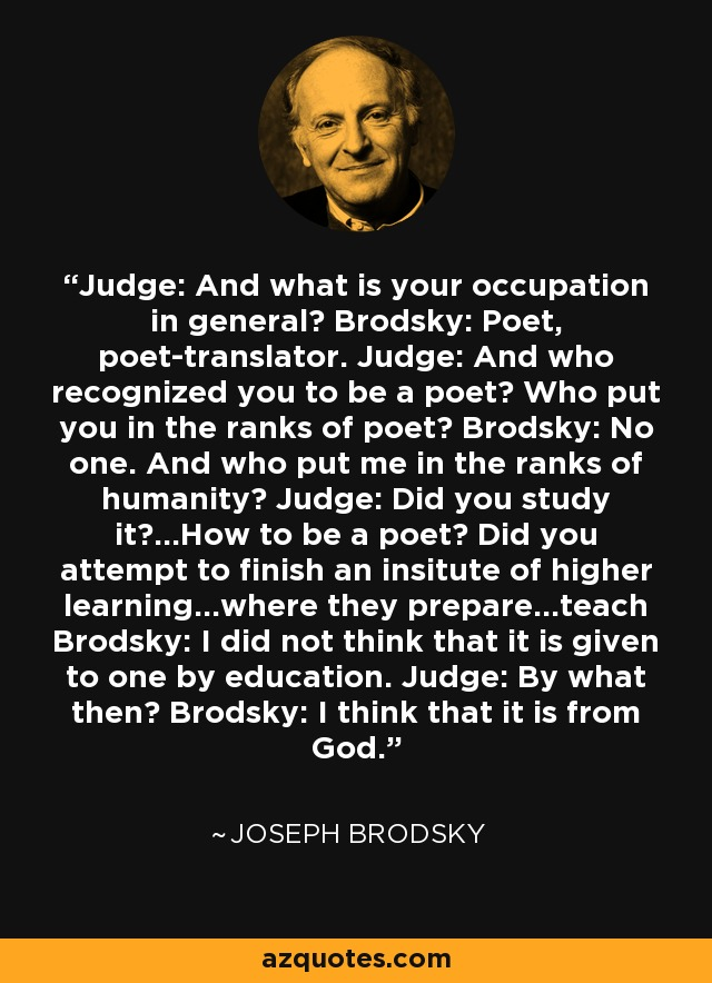 Judge: And what is your occupation in general? Brodsky: Poet, poet-translator. Judge: And who recognized you to be a poet? Who put you in the ranks of poet? Brodsky: No one. And who put me in the ranks of humanity? Judge: Did you study it?...How to be a poet? Did you attempt to finish an insitute of higher learning...where they prepare...teach Brodsky: I did not think that it is given to one by education. Judge: By what then? Brodsky: I think that it is from God. - Joseph Brodsky