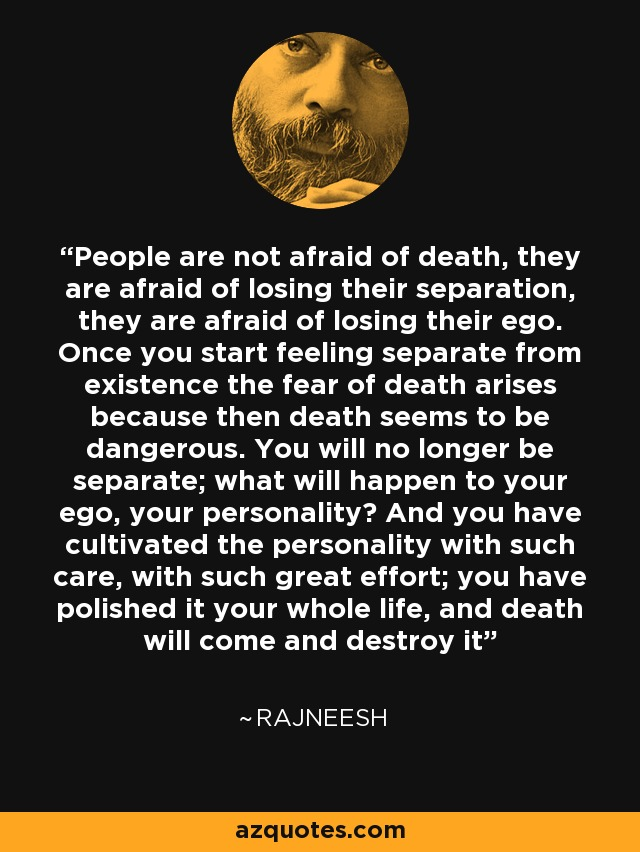People are not afraid of death, they are afraid of losing their separation, they are afraid of losing their ego. Once you start feeling separate from existence the fear of death arises because then death seems to be dangerous. You will no longer be separate; what will happen to your ego, your personality? And you have cultivated the personality with such care, with such great effort; you have polished it your whole life, and death will come and destroy it - Rajneesh