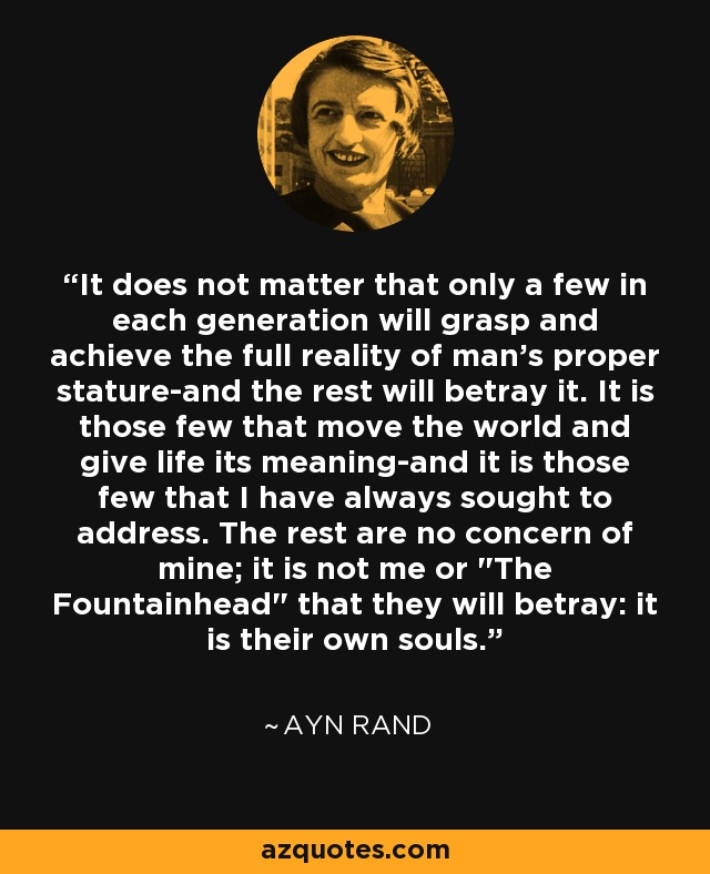 It does not matter that only a few in each generation will grasp and achieve the full reality of man's proper stature-and the rest will betray it. It is those few that move the world and give life its meaning-and it is those few that I have always sought to address. The rest are no concern of mine; it is not me or