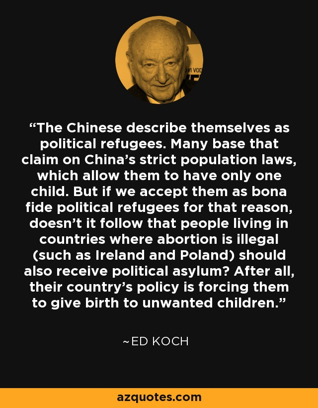 The Chinese describe themselves as political refugees. Many base that claim on China's strict population laws, which allow them to have only one child. But if we accept them as bona fide political refugees for that reason, doesn't it follow that people living in countries where abortion is illegal (such as Ireland and Poland) should also receive political asylum? After all, their country's policy is forcing them to give birth to unwanted children. - Ed Koch