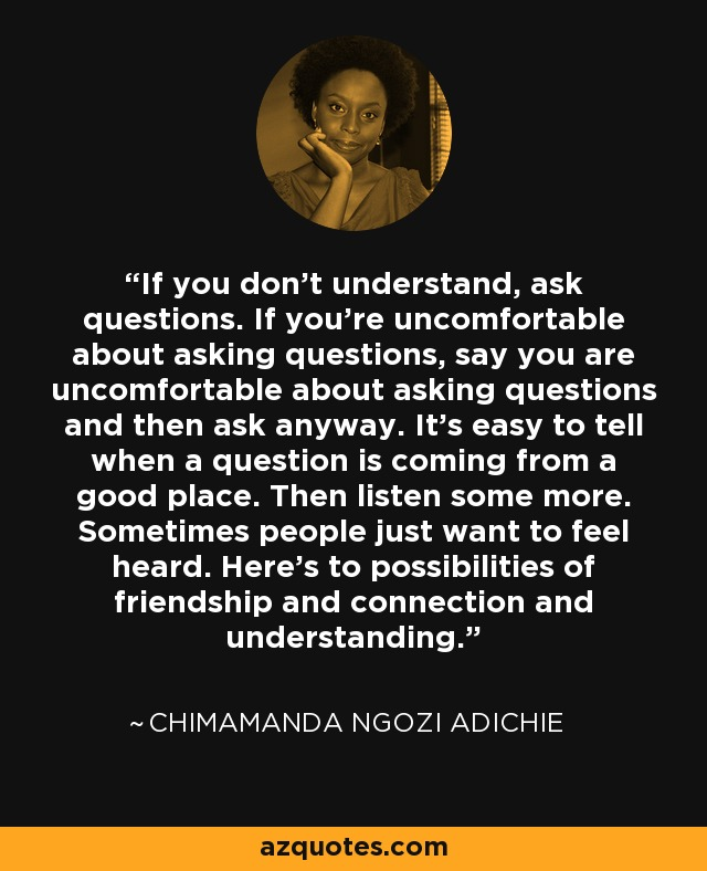 If you don't understand, ask questions. If you're uncomfortable about asking questions, say you are uncomfortable about asking questions and then ask anyway. It's easy to tell when a question is coming from a good place. Then listen some more. Sometimes people just want to feel heard. Here's to possibilities of friendship and connection and understanding. - Chimamanda Ngozi Adichie