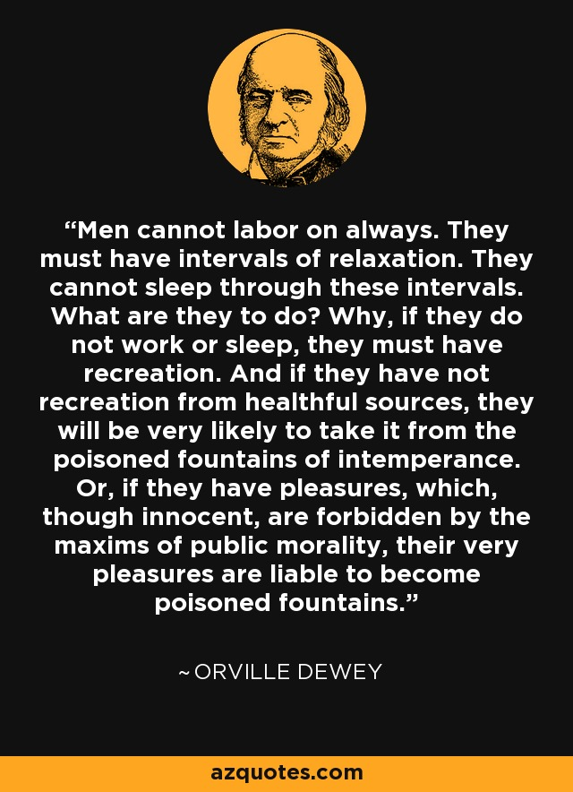 Men cannot labor on always. They must have intervals of relaxation. They cannot sleep through these intervals. What are they to do? Why, if they do not work or sleep, they must have recreation. And if they have not recreation from healthful sources, they will be very likely to take it from the poisoned fountains of intemperance. Or, if they have pleasures, which, though innocent, are forbidden by the maxims of public morality, their very pleasures are liable to become poisoned fountains. - Orville Dewey