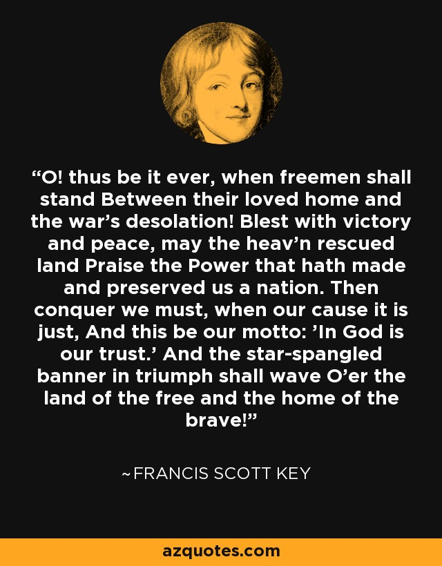 O! thus be it ever, when freemen shall stand Between their loved home and the war's desolation! Blest with victory and peace, may the heav'n rescued land Praise the Power that hath made and preserved us a nation. Then conquer we must, when our cause it is just, And this be our motto: 'In God is our trust.' And the star-spangled banner in triumph shall wave O'er the land of the free and the home of the brave! - Francis Scott Key