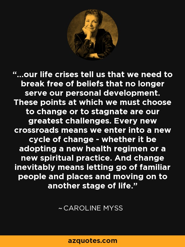 ...our life crises tell us that we need to break free of beliefs that no longer serve our personal development. These points at which we must choose to change or to stagnate are our greatest challenges. Every new crossroads means we enter into a new cycle of change - whether it be adopting a new health regimen or a new spiritual practice. And change inevitably means letting go of familiar people and places and moving on to another stage of life. - Caroline Myss