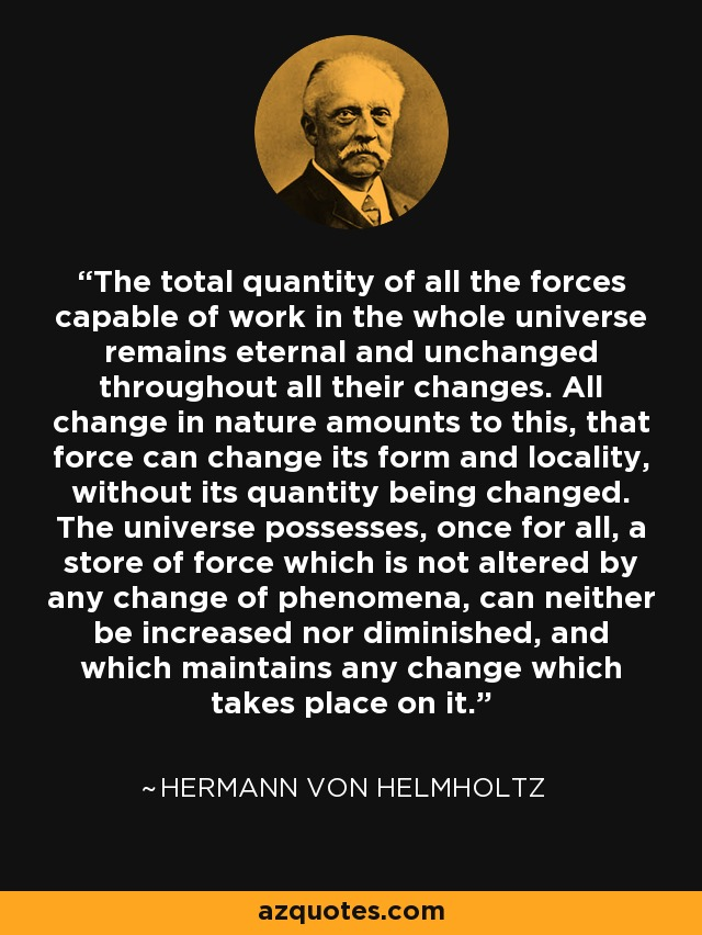 The total quantity of all the forces capable of work in the whole universe remains eternal and unchanged throughout all their changes. All change in nature amounts to this, that force can change its form and locality, without its quantity being changed. The universe possesses, once for all, a store of force which is not altered by any change of phenomena, can neither be increased nor diminished, and which maintains any change which takes place on it. - Hermann von Helmholtz