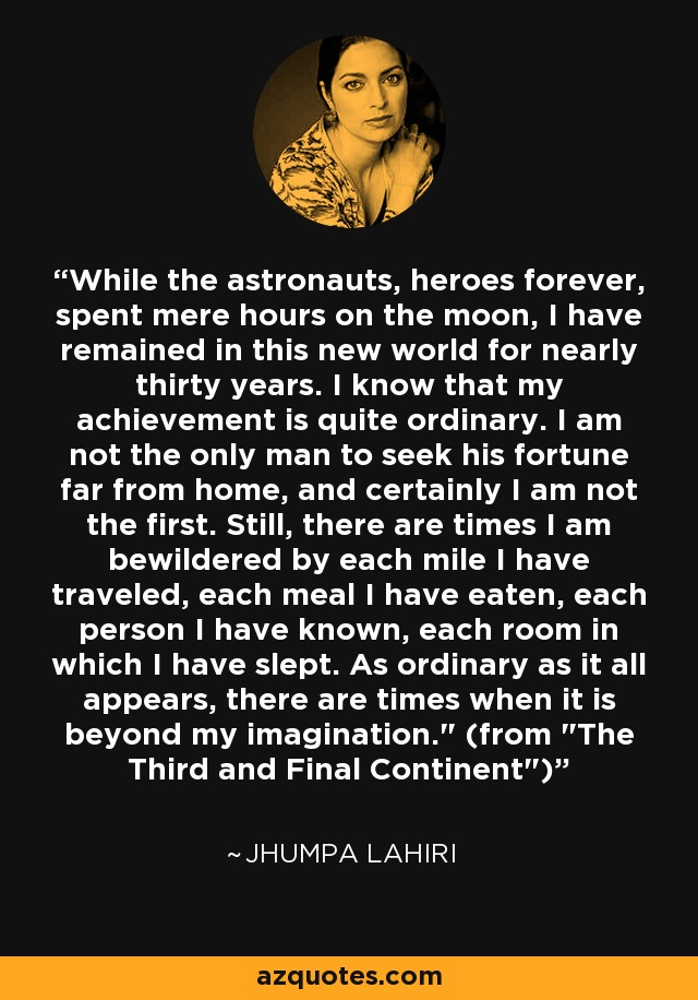 While the astronauts, heroes forever, spent mere hours on the moon, I have remained in this new world for nearly thirty years. I know that my achievement is quite ordinary. I am not the only man to seek his fortune far from home, and certainly I am not the first. Still, there are times I am bewildered by each mile I have traveled, each meal I have eaten, each person I have known, each room in which I have slept. As ordinary as it all appears, there are times when it is beyond my imagination.