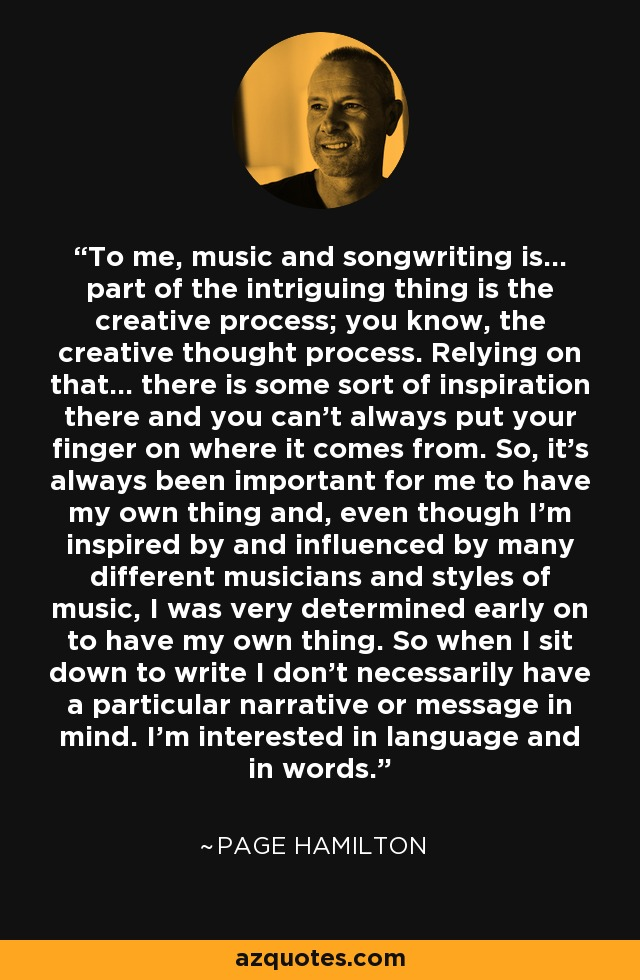 To me, music and songwriting is... part of the intriguing thing is the creative process; you know, the creative thought process. Relying on that... there is some sort of inspiration there and you can't always put your finger on where it comes from. So, it's always been important for me to have my own thing and, even though I'm inspired by and influenced by many different musicians and styles of music, I was very determined early on to have my own thing. So when I sit down to write I don't necessarily have a particular narrative or message in mind. I'm interested in language and in words. - Page Hamilton