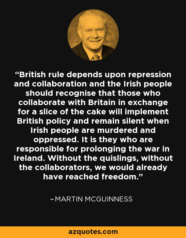 British rule depends upon repression and collaboration and the Irish people should recognise that those who collaborate with Britain in exchange for a slice of the cake will implement British policy and remain silent when Irish people are murdered and oppressed. It is they who are responsible for prolonging the war in Ireland. Without the quislings, without the collaborators, we would already have reached freedom. - Martin McGuinness