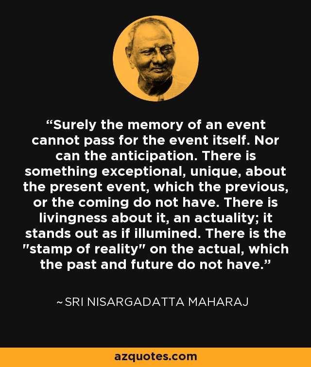 Surely the memory of an event cannot pass for the event itself. Nor can the anticipation. There is something exceptional, unique, about the present event, which the previous, or the coming do not have. There is livingness about it, an actuality; it stands out as if illumined. There is the