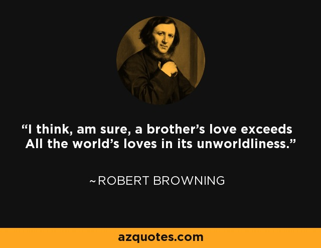 I think, am sure, a brother's love exceeds All the world's loves in its unworldliness. - Robert Browning