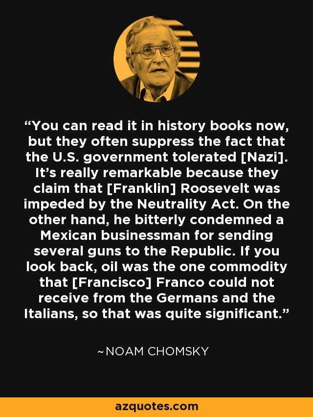 You can read it in history books now, but they often suppress the fact that the U.S. government tolerated [Nazi]. It's really remarkable because they claim that [Franklin] Roosevelt was impeded by the Neutrality Act. On the other hand, he bitterly condemned a Mexican businessman for sending several guns to the Republic. If you look back, oil was the one commodity that [Francisco] Franco could not receive from the Germans and the Italians, so that was quite significant. - Noam Chomsky