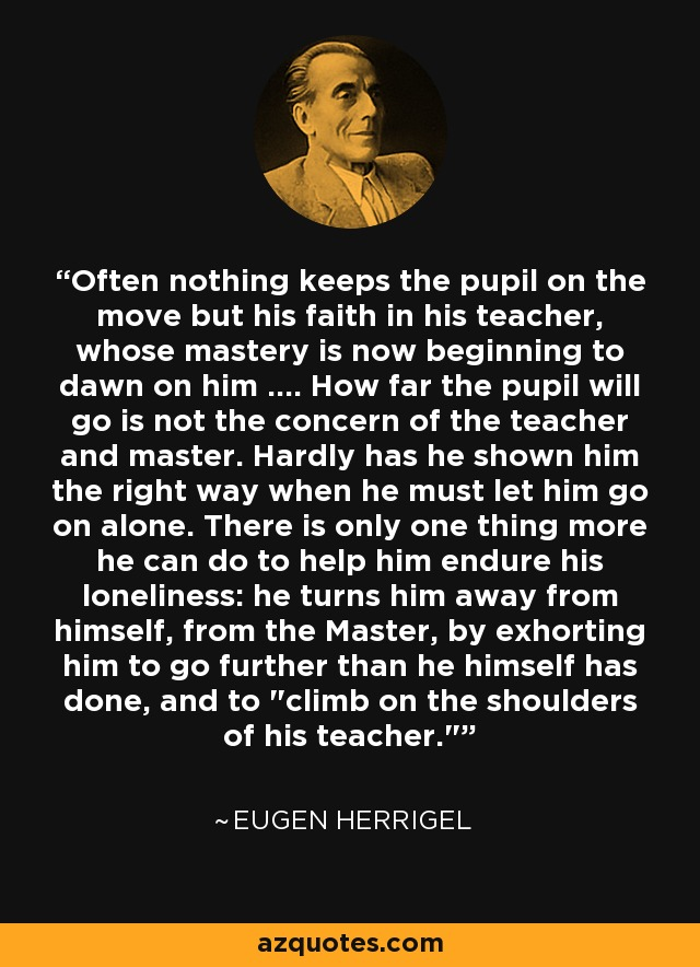 Often nothing keeps the pupil on the move but his faith in his teacher, whose mastery is now beginning to dawn on him .... How far the pupil will go is not the concern of the teacher and master. Hardly has he shown him the right way when he must let him go on alone. There is only one thing more he can do to help him endure his loneliness: he turns him away from himself, from the Master, by exhorting him to go further than he himself has done, and to