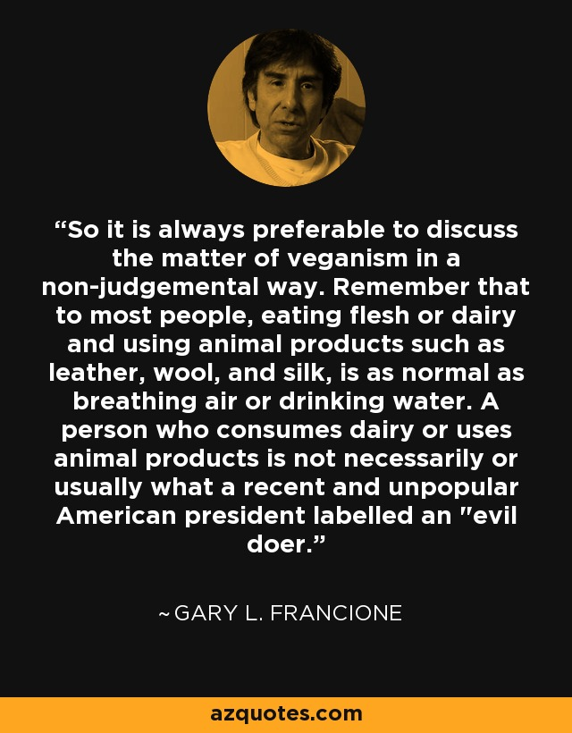 So it is always preferable to discuss the matter of veganism in a non-judgemental way. Remember that to most people, eating flesh or dairy and using animal products such as leather, wool, and silk, is as normal as breathing air or drinking water. A person who consumes dairy or uses animal products is not necessarily or usually what a recent and unpopular American president labelled an