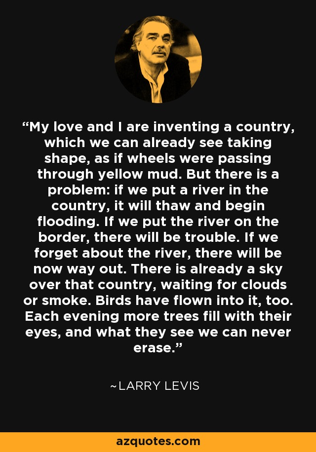 My love and I are inventing a country, which we can already see taking shape, as if wheels were passing through yellow mud. But there is a problem: if we put a river in the country, it will thaw and begin flooding. If we put the river on the border, there will be trouble. If we forget about the river, there will be now way out. There is already a sky over that country, waiting for clouds or smoke. Birds have flown into it, too. Each evening more trees fill with their eyes, and what they see we can never erase. - Larry Levis