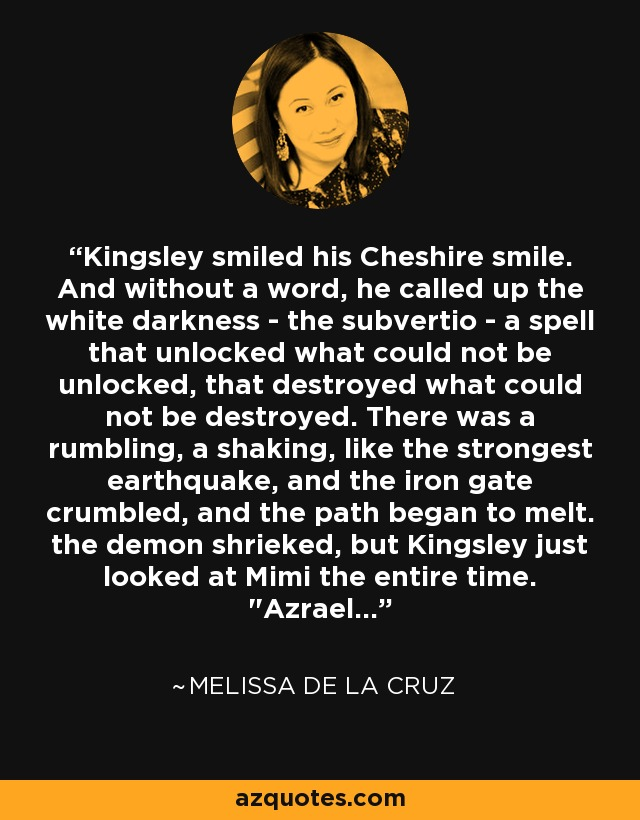 Kingsley smiled his Cheshire smile. And without a word, he called up the white darkness - the subvertio - a spell that unlocked what could not be unlocked, that destroyed what could not be destroyed. There was a rumbling, a shaking, like the strongest earthquake, and the iron gate crumbled, and the path began to melt. the demon shrieked, but Kingsley just looked at Mimi the entire time.