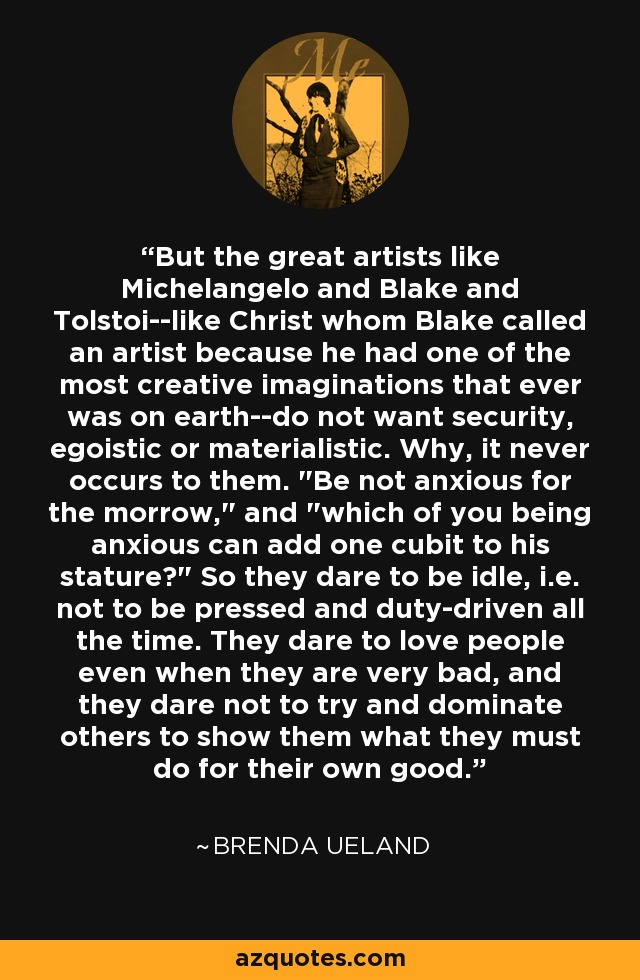 But the great artists like Michelangelo and Blake and Tolstoi--like Christ whom Blake called an artist because he had one of the most creative imaginations that ever was on earth--do not want security, egoistic or materialistic. Why, it never occurs to them.
