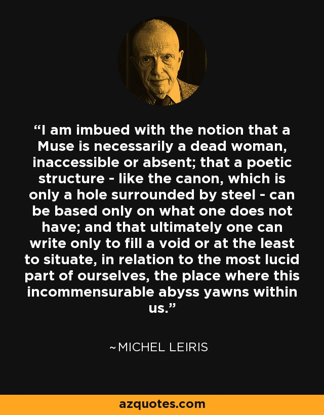 I am imbued with the notion that a Muse is necessarily a dead woman, inaccessible or absent; that a poetic structure - like the canon, which is only a hole surrounded by steel - can be based only on what one does not have; and that ultimately one can write only to fill a void or at the least to situate, in relation to the most lucid part of ourselves, the place where this incommensurable abyss yawns within us. - Michel Leiris