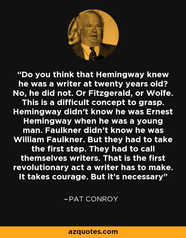 Do you think that Hemingway knew he was a writer at twenty years old? No, he did not. Or Fitzgerald, or Wolfe. This is a difficult concept to grasp. Hemingway didn't know he was Ernest Hemingway when he was a young man. Faulkner didn't know he was William Faulkner. But they had to take the first step. They had to call themselves writers. That is the first revolutionary act a writer has to make. It takes courage. But it's necessary - Pat Conroy