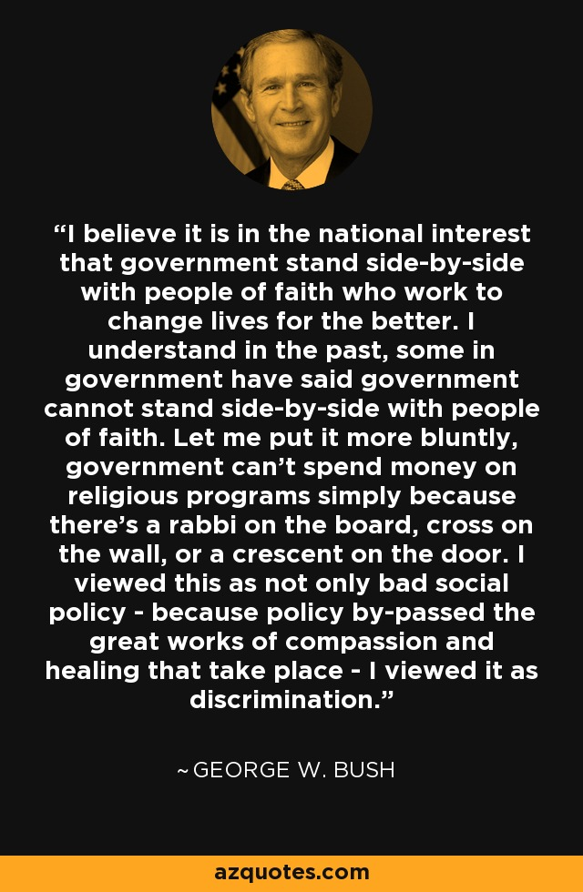 I believe it is in the national interest that government stand side-by-side with people of faith who work to change lives for the better. I understand in the past, some in government have said government cannot stand side-by-side with people of faith. Let me put it more bluntly, government can't spend money on religious programs simply because there's a rabbi on the board, cross on the wall, or a crescent on the door. I viewed this as not only bad social policy - because policy by-passed the great works of compassion and healing that take place - I viewed it as discrimination. - George W. Bush