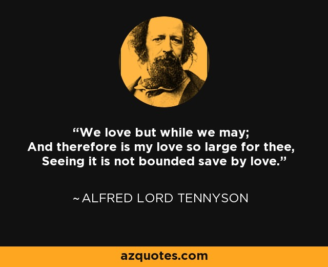 We love but while we may; And therefore is my love so large for thee, Seeing it is not bounded save by love. - Alfred Lord Tennyson