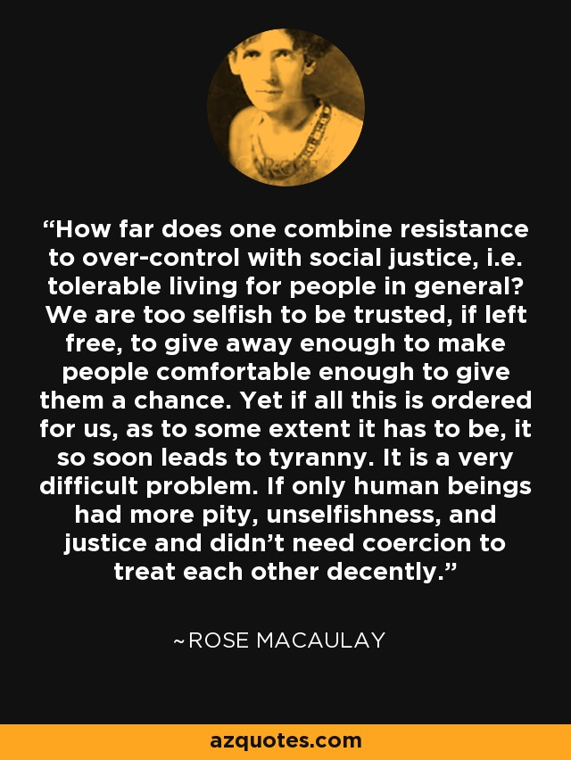 How far does one combine resistance to over-control with social justice, i.e. tolerable living for people in general? We are too selfish to be trusted, if left free, to give away enough to make people comfortable enough to give them a chance. Yet if all this is ordered for us, as to some extent it has to be, it so soon leads to tyranny. It is a very difficult problem. If only human beings had more pity, unselfishness, and justice and didn't need coercion to treat each other decently. - Rose Macaulay