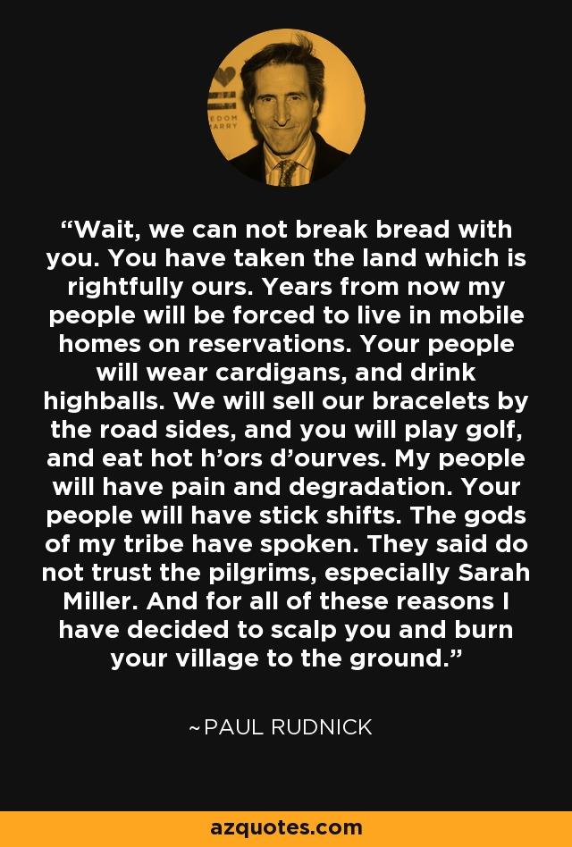 Wait, we can not break bread with you. You have taken the land which is rightfully ours. Years from now my people will be forced to live in mobile homes on reservations. Your people will wear cardigans, and drink highballs. We will sell our bracelets by the road sides, and you will play golf, and eat hot h'ors d'ourves. My people will have pain and degradation. Your people will have stick shifts. The gods of my tribe have spoken. They said do not trust the pilgrims, especially Sarah Miller. And for all of these reasons I have decided to scalp you and burn your village to the ground. - Paul Rudnick