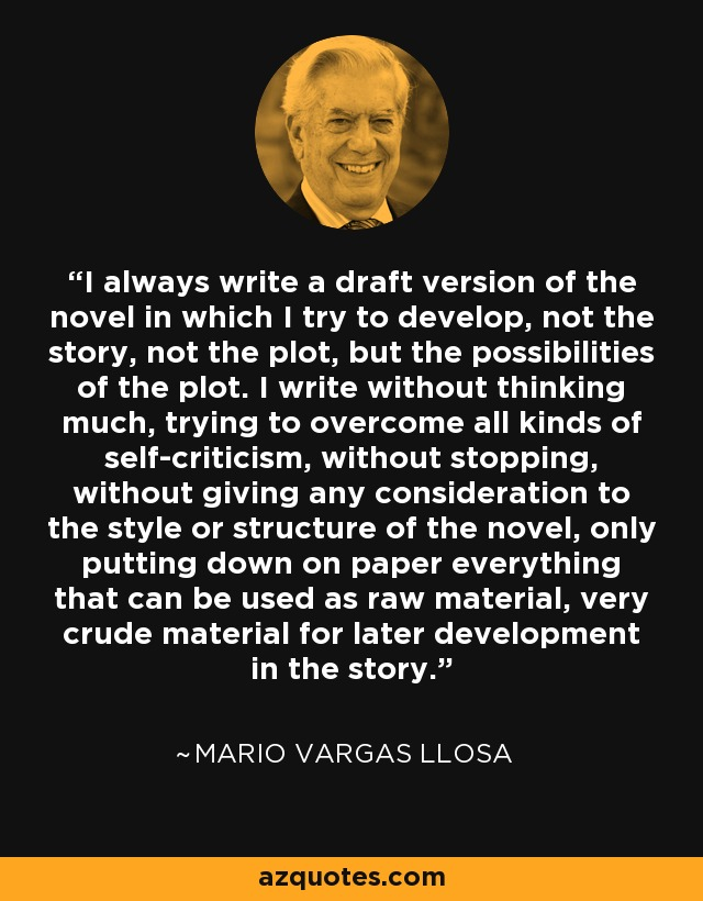 I always write a draft version of the novel in which I try to develop, not the story, not the plot, but the possibilities of the plot. I write without thinking much, trying to overcome all kinds of self-criticism, without stopping, without giving any consideration to the style or structure of the novel, only putting down on paper everything that can be used as raw material, very crude material for later development in the story. - Mario Vargas Llosa