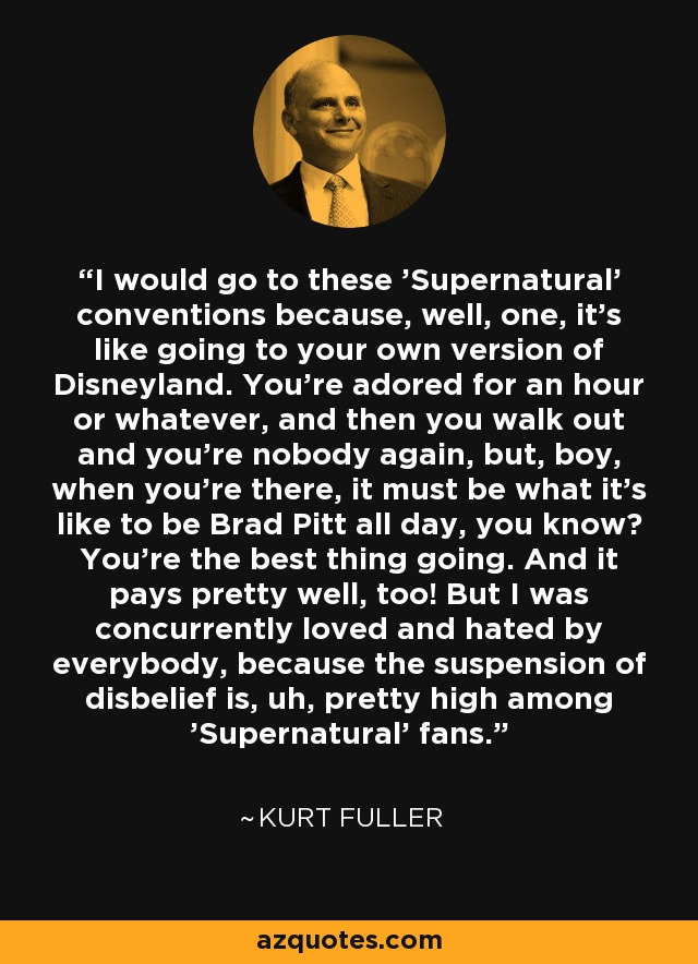 I would go to these 'Supernatural' conventions because, well, one, it's like going to your own version of Disneyland. You're adored for an hour or whatever, and then you walk out and you're nobody again, but, boy, when you're there, it must be what it's like to be Brad Pitt all day, you know? You're the best thing going. And it pays pretty well, too! But I was concurrently loved and hated by everybody, because the suspension of disbelief is, uh, pretty high among 'Supernatural' fans. - Kurt Fuller