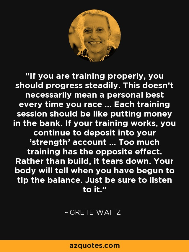 If you are training properly, you should progress steadily. This doesn't necessarily mean a personal best every time you race ... Each training session should be like putting money in the bank. If your training works, you continue to deposit into your 'strength' account ... Too much training has the opposite effect. Rather than build, it tears down. Your body will tell when you have begun to tip the balance. Just be sure to listen to it. - Grete Waitz