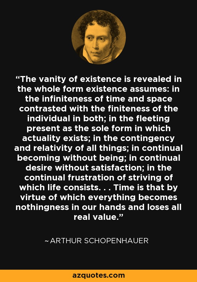 The vanity of existence is revealed in the whole form existence assumes: in the infiniteness of time and space contrasted with the finiteness of the individual in both; in the fleeting present as the sole form in which actuality exists; in the contingency and relativity of all things; in continual becoming without being; in continual desire without satisfaction; in the continual frustration of striving of which life consists. . . Time is that by virtue of which everything becomes nothingness in our hands and loses all real value. - Arthur Schopenhauer