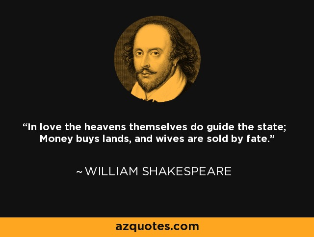 In love the heavens themselves do guide the state; Money buys lands, and wives are sold by fate. - William Shakespeare