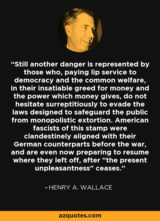 Still another danger is represented by those who, paying lip service to democracy and the common welfare, in their insatiable greed for money and the power which money gives, do not hesitate surreptitiously to evade the laws designed to safeguard the public from monopolistic extortion. American fascists of this stamp were clandestinely aligned with their German counterparts before the war, and are even now preparing to resume where they left off, after