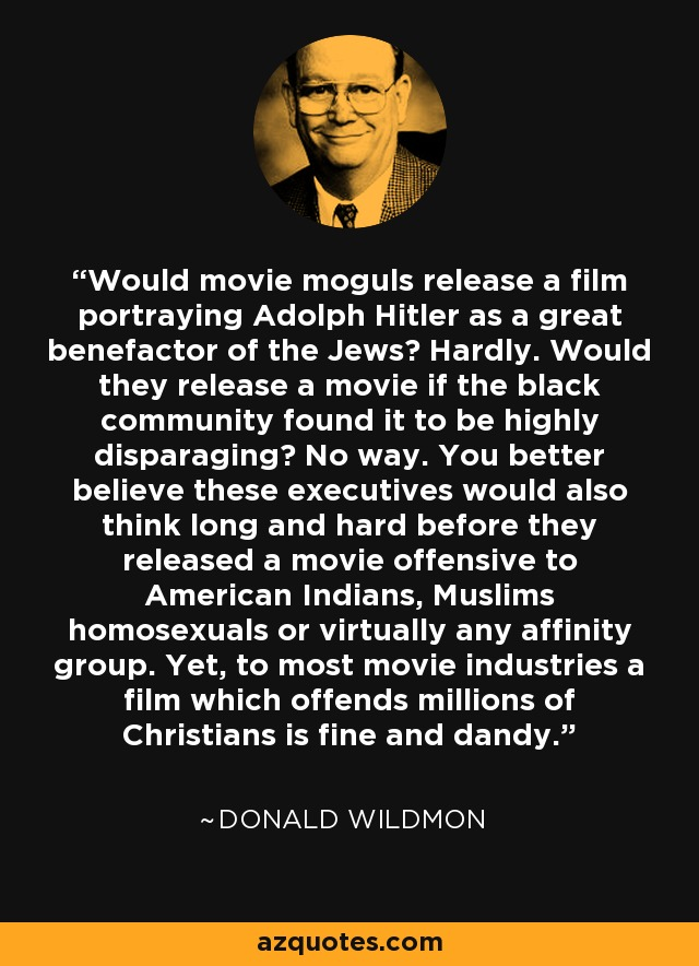 Would movie moguls release a film portraying Adolph Hitler as a great benefactor of the Jews? Hardly. Would they release a movie if the black community found it to be highly disparaging? No way. You better believe these executives would also think long and hard before they released a movie offensive to American Indians, Muslims homosexuals or virtually any affinity group. Yet, to most movie industries a film which offends millions of Christians is fine and dandy. - Donald Wildmon