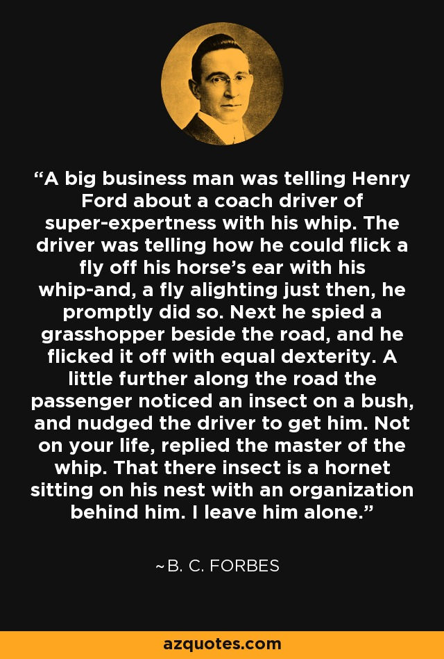 A big business man was telling Henry Ford about a coach driver of super-expertness with his whip. The driver was telling how he could flick a fly off his horse's ear with his whip-and, a fly alighting just then, he promptly did so. Next he spied a grasshopper beside the road, and he flicked it off with equal dexterity. A little further along the road the passenger noticed an insect on a bush, and nudged the driver to get him. Not on your life, replied the master of the whip. That there insect is a hornet sitting on his nest with an organization behind him. I leave him alone. - B. C. Forbes