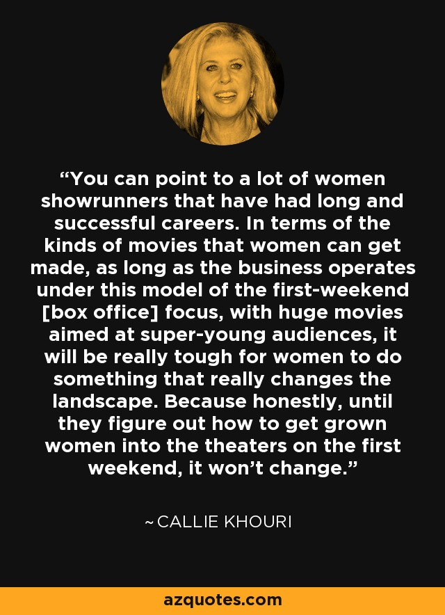 You can point to a lot of women showrunners that have had long and successful careers. In terms of the kinds of movies that women can get made, as long as the business operates under this model of the first-weekend [box office] focus, with huge movies aimed at super-young audiences, it will be really tough for women to do something that really changes the landscape. Because honestly, until they figure out how to get grown women into the theaters on the first weekend, it won't change. - Callie Khouri