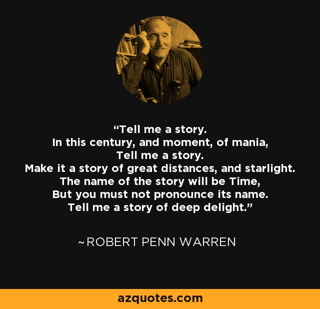 Tell me a story. In this century, and moment, of mania, Tell me a story. Make it a story of great distances, and starlight. The name of the story will be Time, But you must not pronounce its name. Tell me a story of deep delight. - Robert Penn Warren