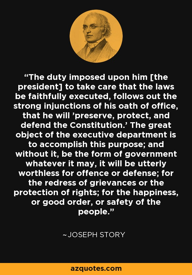 The duty imposed upon him [the president] to take care that the laws be faithfully executed, follows out the strong injunctions of his oath of office, that he will 'preserve, protect, and defend the Constitution.' The great object of the executive department is to accomplish this purpose; and without it, be the form of government whatever it may, it will be utterly worthless for offence or defense; for the redress of grievances or the protection of rights; for the happiness, or good order, or safety of the people. - Joseph Story