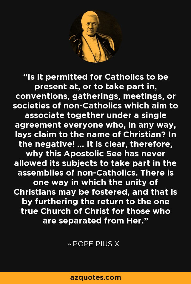 Is it permitted for Catholics to be present at, or to take part in, conventions, gatherings, meetings, or societies of non-Catholics which aim to associate together under a single agreement everyone who, in any way, lays claim to the name of Christian? In the negative! ... It is clear, therefore, why this Apostolic See has never allowed its subjects to take part in the assemblies of non-Catholics. There is one way in which the unity of Christians may be fostered, and that is by furthering the return to the one true Church of Christ for those who are separated from Her. - Pope Pius X