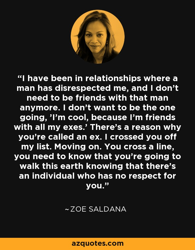 I have been in relationships where a man has disrespected me, and I don't need to be friends with that man anymore. I don't want to be the one going, 'I'm cool, because I'm friends with all my exes.' There's a reason why you're called an ex. I crossed you off my list. Moving on. You cross a line, you need to know that you're going to walk this earth knowing that there's an individual who has no respect for you. - Zoe Saldana