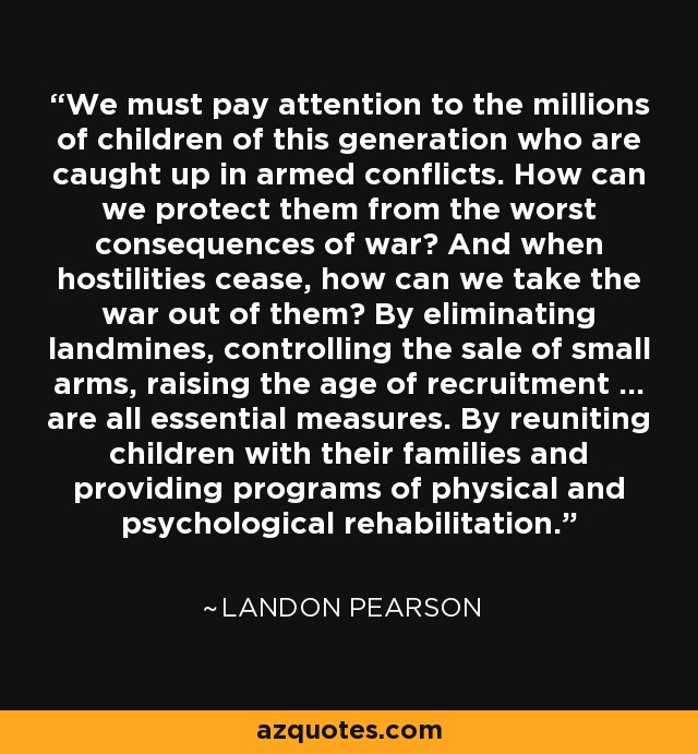 We must pay attention to the millions of children of this generation who are caught up in armed conflicts. How can we protect them from the worst consequences of war? And when hostilities cease, how can we take the war out of them? By eliminating landmines, controlling the sale of small arms, raising the age of recruitment ... are all essential measures. By reuniting children with their families and providing programs of physical and psychological rehabilitation. - Landon Pearson