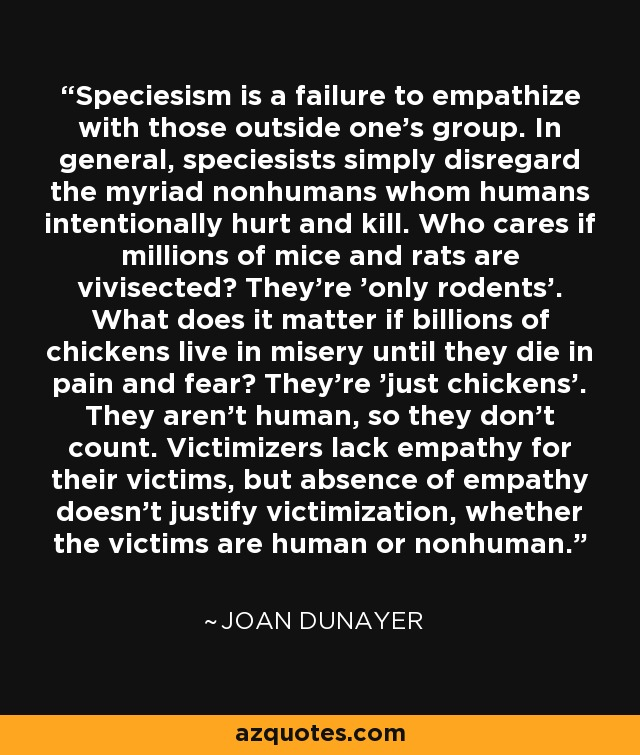 Speciesism is a failure to empathize with those outside one's group. In general, speciesists simply disregard the myriad nonhumans whom humans intentionally hurt and kill. Who cares if millions of mice and rats are vivisected? They're 'only rodents'. What does it matter if billions of chickens live in misery until they die in pain and fear? They're 'just chickens'. They aren't human, so they don't count. Victimizers lack empathy for their victims, but absence of empathy doesn't justify victimization, whether the victims are human or nonhuman. - Joan Dunayer