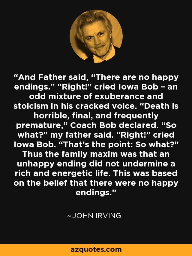 "And Father said, ""There are no happy endings."" ""Right!"" cried Iowa Bob – an odd mixture of exuberance and stoicism in his cracked voice. ""Death is horrible, final, and frequently premature,"" Coach Bob declared. ""So what?"" my father said. ""Right!"" cried Iowa Bob. ""That's the point: So what?"" Thus the family maxim was that an unhappy ending did not undermine a rich and energetic life. This was based on the belief that there were no happy endings. - John Irving"