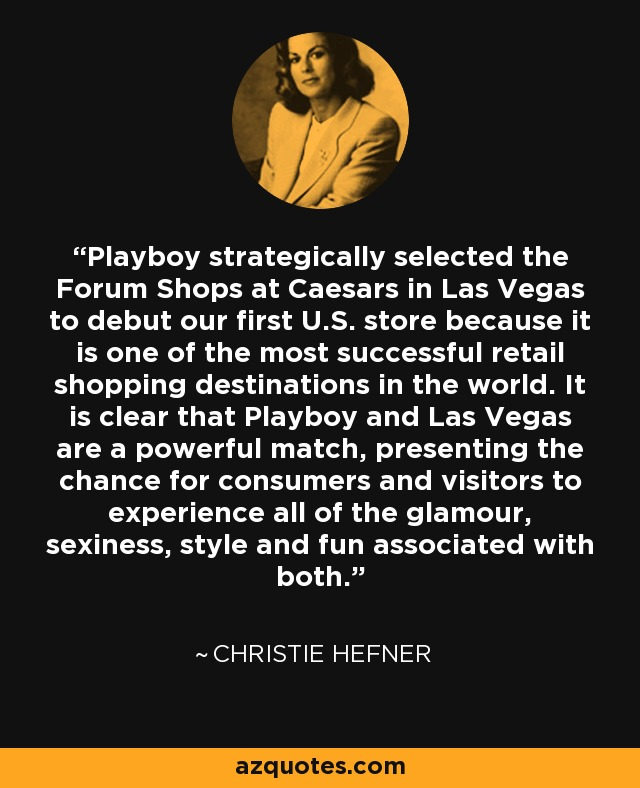 Playboy strategically selected the Forum Shops at Caesars in Las Vegas to debut our first U.S. store because it is one of the most successful retail shopping destinations in the world. It is clear that Playboy and Las Vegas are a powerful match, presenting the chance for consumers and visitors to experience all of the glamour, sexiness, style and fun associated with both. - Christie Hefner