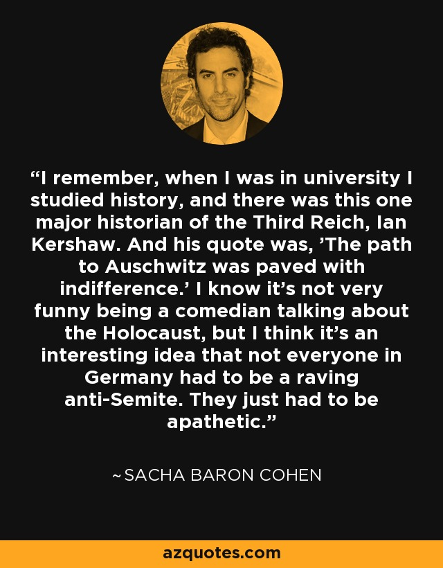 I remember, when I was in university I studied history, and there was this one major historian of the Third Reich, Ian Kershaw. And his quote was, 'The path to Auschwitz was paved with indifference.' I know it's not very funny being a comedian talking about the Holocaust, but I think it's an interesting idea that not everyone in Germany had to be a raving anti-Semite. They just had to be apathetic. - Sacha Baron Cohen