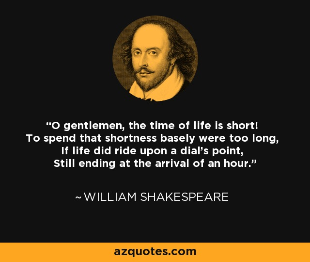 O gentlemen, the time of life is short! To spend that shortness basely were too long, If life did ride upon a dial's point, Still ending at the arrival of an hour. - William Shakespeare