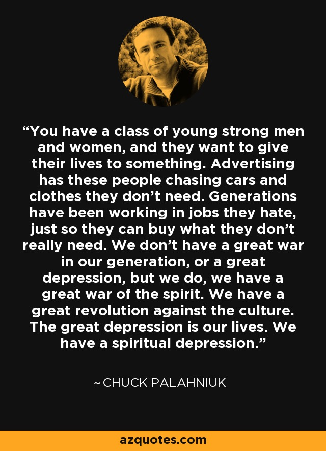You have a class of young strong men and women, and they want to give their lives to something. Advertising has these people chasing cars and clothes they don't need. Generations have been working in jobs they hate, just so they can buy what they don't really need. We don't have a great war in our generation, or a great depression, but we do, we have a great war of the spirit. We have a great revolution against the culture. The great depression is our lives. We have a spiritual depression. - Chuck Palahniuk