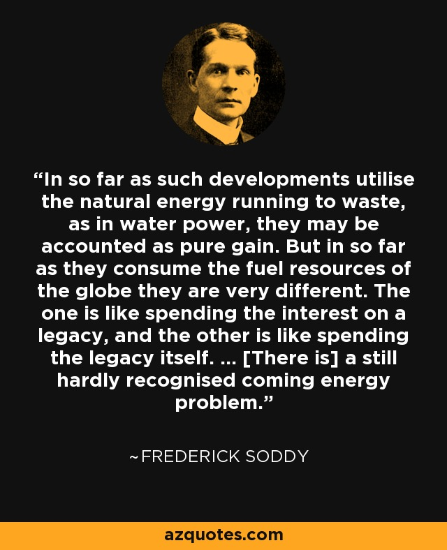 In so far as such developments utilise the natural energy running to waste, as in water power, they may be accounted as pure gain. But in so far as they consume the fuel resources of the globe they are very different. The one is like spending the interest on a legacy, and the other is like spending the legacy itself. ... [There is] a still hardly recognised coming energy problem. - Frederick Soddy