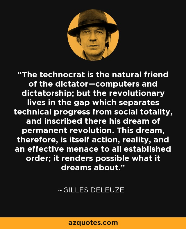 The technocrat is the natural friend of the dictator—computers and dictatorship; but the revolutionary lives in the gap which separates technical progress from social totality, and inscribed there his dream of permanent revolution. This dream, therefore, is itself action, reality, and an effective menace to all established order; it renders possible what it dreams about. - Gilles Deleuze